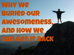 Why We Buried Our Awesomeness, and How We Can Get It Back
