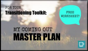 "For Your Transitioning Toolkit: ""My Coming Out Master Plan"""