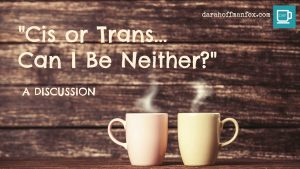 """Cis or Trans…Can I Be Neither?"": A Discussion"