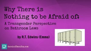 Why There is Nothing to be Afraid Of: A Transgender Perspective on Bathroom Laws