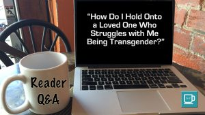 "Reader Q&A: ""How Do I Hold Onto a Loved One Who Struggles with Me Being Transgender?"""