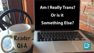 "Reader Q&A: ""Am I Really Trans? Or is it Something Else?"""