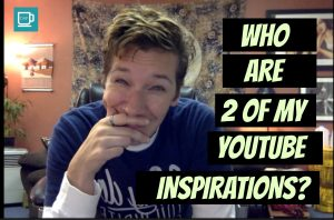 Who Are 2 of My YouTube Inspirations?